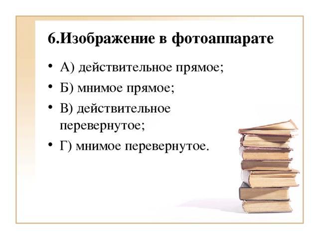 6.Изображение в фотоаппарате А) действительное прямое; Б) мнимое прямое; В) действительное перевернутое; Г) мнимое перевернутое.