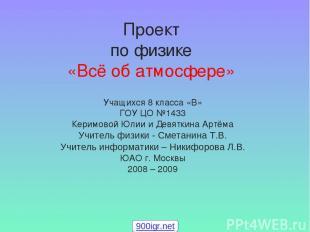 Проект по физике «Всё об атмосфере» Учащихся 8 класса «В» ГОУ ЦО №1433 Керимовой