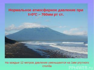 На каждые 12 метров давление уменьшается на 1мм ртутного столба Нормальное атмос
