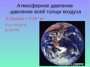 Атмосферное давление -давление всей толщи воздуха S (Земли) = 5*1014 м2 F д = 5*