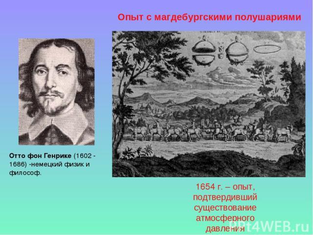 Отто фон Генрике (1602 - 1686) -немецкий физик и философ. Опыт с магдебургскими полушариями 1654 г. – опыт, подтвердивший существование атмосферного давления