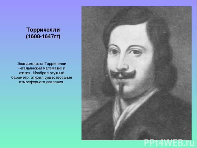Торричелли (1608-1647гг) Эванджелиста Торричелли -итальянский математик и физик . Изобрел ртутный барометр, открыл существование атмосферного давления.
