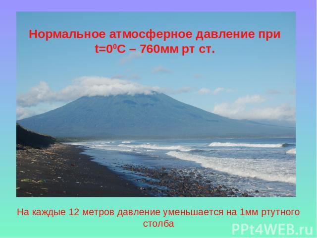 На каждые 12 метров давление уменьшается на 1мм ртутного столба Нормальное атмосферное давление при t=00C – 760мм рт ст.