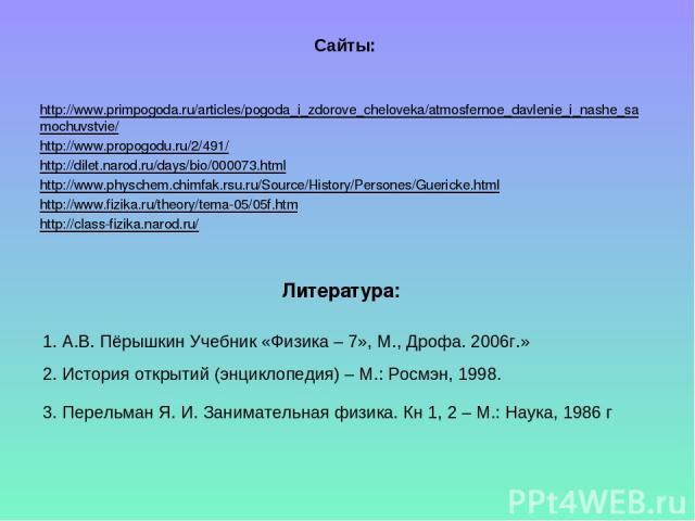 Литература: http://www.primpogoda.ru/articles/pogoda_i_zdorove_cheloveka/atmosfernoe_davlenie_i_nashe_samochuvstvie/ http://www.propogodu.ru/2/491/ http://dilet.narod.ru/days/bio/000073.html http://www.physchem.chimfak.rsu.ru/Source/History/Persones…