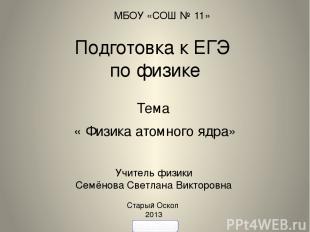 Подготовка к ЕГЭ по физике Тема « Физика атомного ядра» Учитель физики Семёнова
