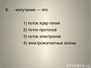 9. α-излучение— это 1) поток ядер гелия 2) поток протонов 3) поток электронов 4