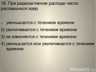 16. При радиоактивном распаде число распавшихся ядер уменьшается с течением врем
