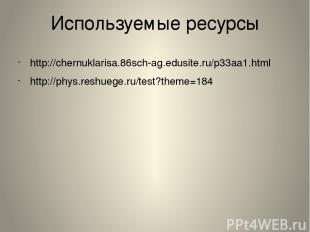 Используемые ресурсы http://chernuklarisa.86sch-ag.edusite.ru/p33aa1.html http:/