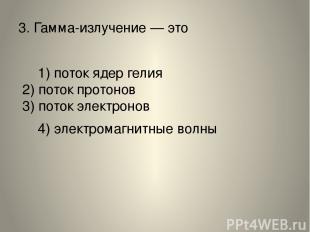 3.Гамма-излучение— это 1) поток ядер гелия 2) поток протонов 3) поток электрон