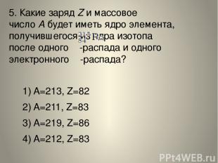 5. Какие зарядZи массовое числоАбудет иметь ядро элемента, получившегося из