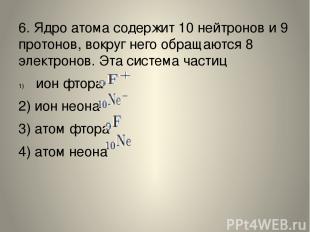 6. Ядро атома содержит 10 нейтронов и 9 протонов, вокруг него обращаются 8 элект