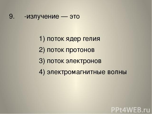 9. α-излучение— это 1) поток ядер гелия 2) поток протонов 3) поток электронов 4) электромагнитные волны