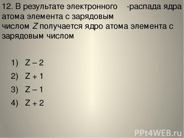 12. В результате электронного β-распада ядра атома элемента с зарядовым числомZполучается ядро атома элемента с зарядовым числом 1) Z – 2 2) Z + 1 3) Z – 1 4) Z + 2