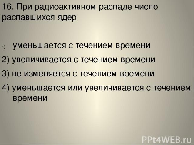 16. При радиоактивном распаде число распавшихся ядер уменьшается с течением времени 2) увеличивается с течением времени 3) не изменяется с течением времени 4) уменьшается или увеличивается с течением времени