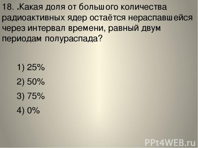 18. .Какая доля от большого количества радиоактивных ядер остаётся нераспавшейся через интервал времени, равный двум периодам полураспада? 1) 25% 2) 50% 3) 75% 4) 0%