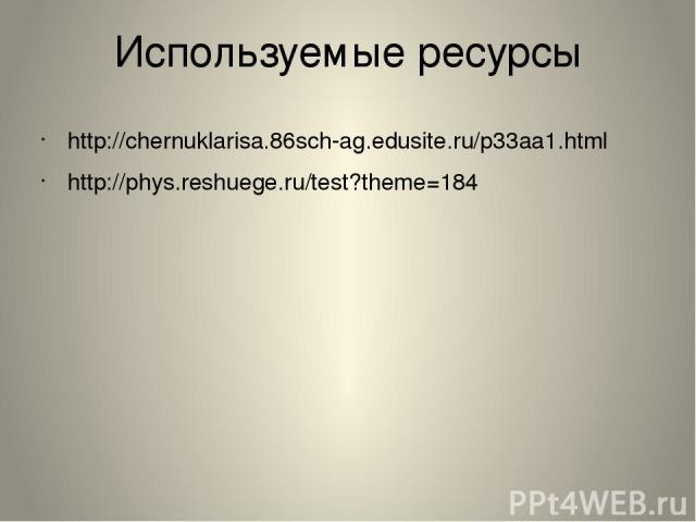 Используемые ресурсы http://chernuklarisa.86sch-ag.edusite.ru/p33aa1.html http://phys.reshuege.ru/test?theme=184