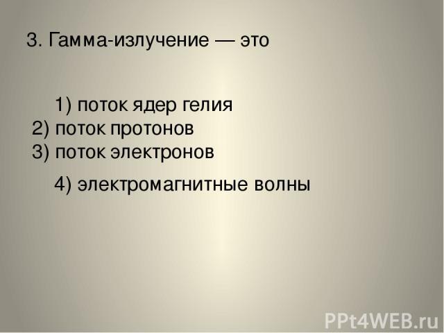 3.Гамма-излучение— это 1) поток ядер гелия 2) поток протонов 3) поток электронов 4) электромагнитные волны