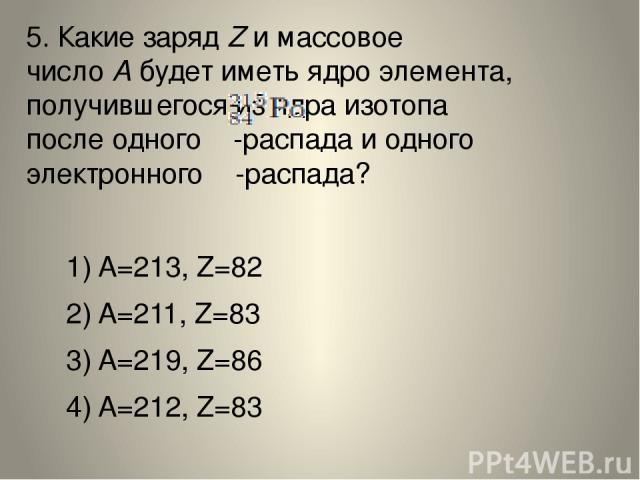 5. Какие зарядZи массовое числоАбудет иметь ядро элемента, получившегося из ядра изотопа  после одного α-распада и одного электронного β-распада? 1) A=213, Z=82 2) A=211, Z=83 3) A=219, Z=86 4) A=212, Z=83