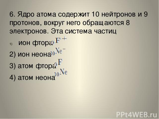6. Ядро атома содержит 10 нейтронов и 9 протонов, вокруг него обращаются 8 электронов. Эта система частиц ион фтора 2) ион неона 3) атом фтора 4) атом неона