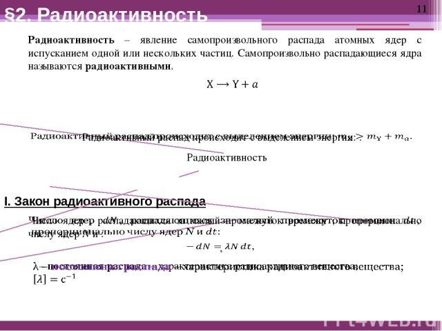 I. Закон радиоактивного распада Радиоактивность – явление самопроизвольного распада атомных ядер с испусканием одной или нескольких частиц. Самопроизвольно распадающиеся ядра называются радиоактивными. Радиоактивность естественная искусственная §2. …