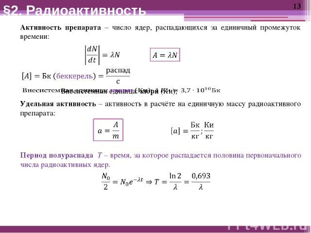 Активность препарата – число ядер, распадающихся за единичный промежуток времени: Удельная активность – активность в расчёте на единичную массу радиоактивного препарата: §2. Радиоактивность Период полураспада T – время, за которое распадается полови…