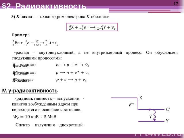 3) K-захват – захват ядром электрона K-оболочки Пример: β-распад – внутринуклонный, а не внутриядерный процесс. Он обусловлен следующими процессами: IV. γ-радиоактивность γ-радиоактивность – испускание γ-квантов возбуждённым ядром при переходе его в…