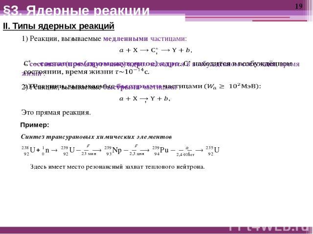 II. Типы ядерных реакций Пример: Синтез трансурановых химических элементов Здесь имеет место резонансный захват теплового нейтрона. §3. Ядерные реакции 1) Реакции, вызываемые медленными частицами: Это прямая реакция.