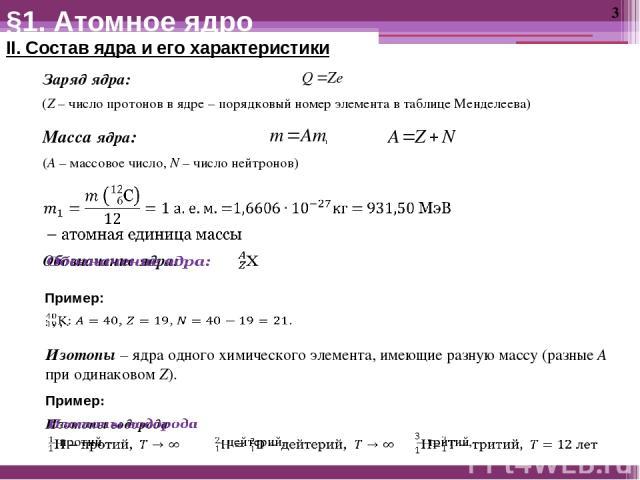 §1. Атомное ядро II. Состав ядра и его характеристики Заряд ядра: (Z – число протонов в ядре – порядковый номер элемента в таблице Менделеева) (A – массовое число, N – число нейтронов) Масса ядра: Пример: Изотопы – ядра одного химического элемента, …
