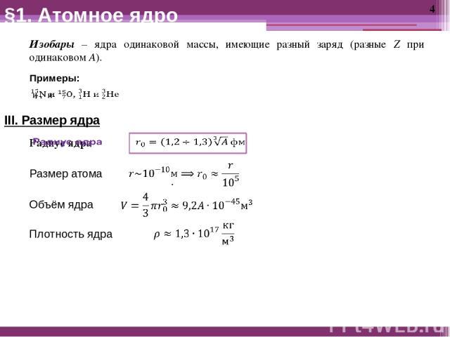 §1. Атомное ядро Изобары – ядра одинаковой массы, имеющие разный заряд (разные Z при одинаковом A). Примеры: III. Размер ядра Размер атома Объём ядра Плотность ядра