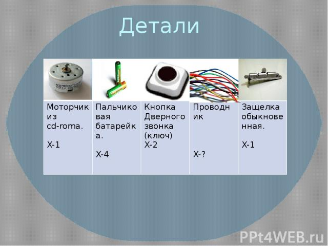 Детали Моторчик из cd-roma. X-1 Пальчиковаябатарейка. X-4 Кнопка Дверного звонка (ключ) X-2 Проводник X-? Защелкаобыкновенная. X-1