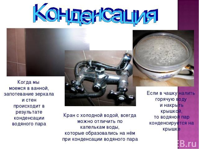 Когда мы моемся в ванной, запотевание зеркала и стен происходит в результате конденсации водяного пара Если в чашку налить горячую воду и накрыть крышкой, то водяной пар конденсируется на крышке Кран с холодной водой, всегда можно отличить по капель…