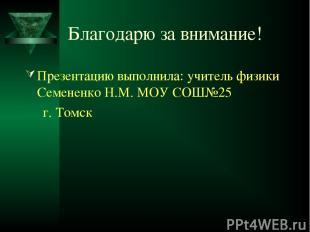Благодарю за внимание! Презентацию выполнила: учитель физики Семененко Н.М. МОУ