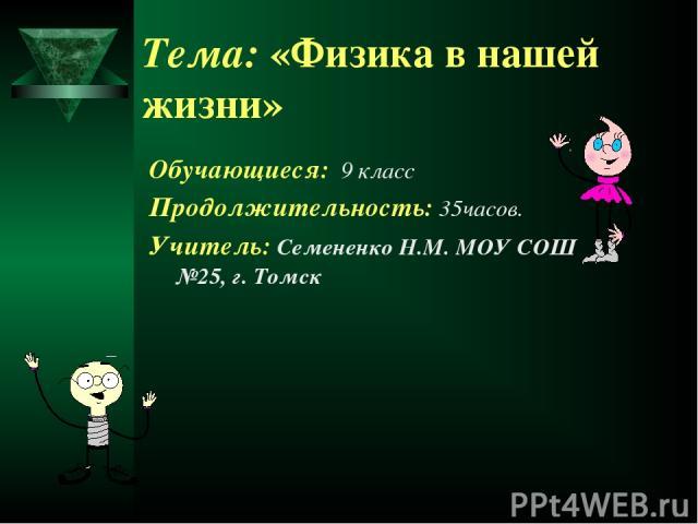 Тема: «Физика в нашей жизни» Обучающиеся: 9 класс Продолжительность: 35часов. Учитель: Семененко Н.М. МОУ СОШ №25, г. Томск