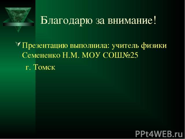 Благодарю за внимание! Презентацию выполнила: учитель физики Семененко Н.М. МОУ СОШ№25 г. Томск