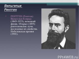 Вильгельм Рентген РЕНТГЕН (Рентген) Вильгельм Конрад (1845-1923), немецкий физик