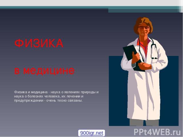 ФИЗИКА в медицине Физика и медицина - наука о явлениях природы и наука о болезнях человека, их лечении и предупреждении - очень тесно связаны. 900igr.net