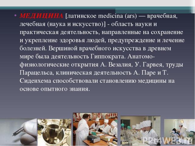МЕДИЦИНА [латинское medicina (ars) — врачебная, лечебная (наука и искусство)] - область науки и практическая деятельность, направленные на сохранение и укрепление здоровья людей, предупреждение и лечение болезней. Вершиной врачебного искусства в дре…