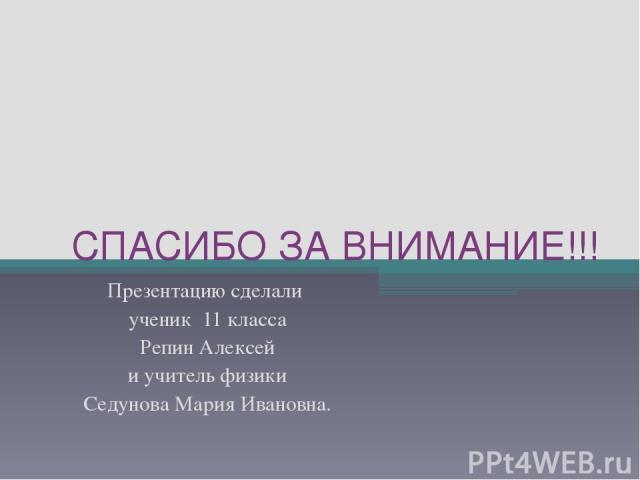 СПАСИБО ЗА ВНИМАНИЕ!!! Презентацию сделали ученик 11 класса Репин Алексей и учитель физики Седунова Мария Ивановна.