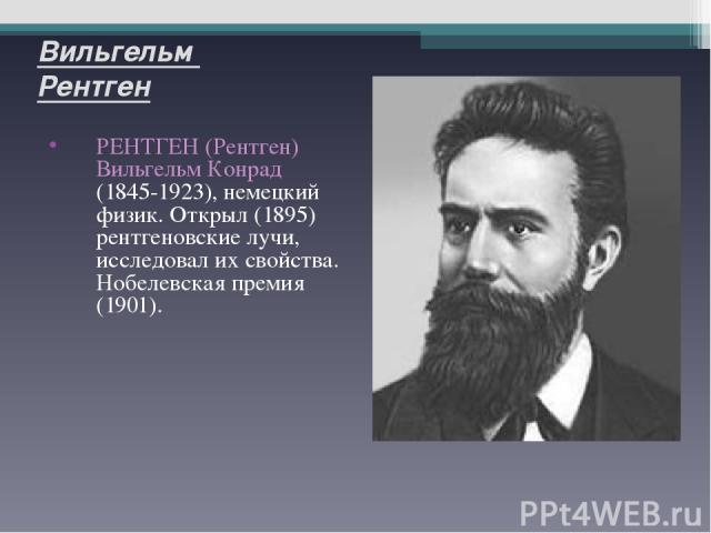 Вильгельм Рентген РЕНТГЕН (Рентген) Вильгельм Конрад (1845-1923), немецкий физик. Открыл (1895) рентгеновские лучи, исследовал их свойства. Нобелевская премия (1901).
