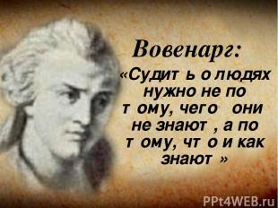 Вовенарг: «Судить о людях нужно не по тому, чего они не знают, а по тому, что и