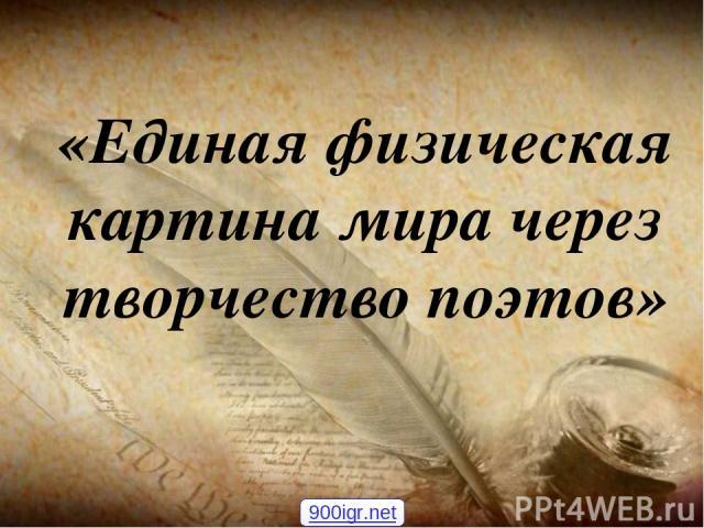 «Единая физическая картина мира через творчество поэтов» 900igr.net