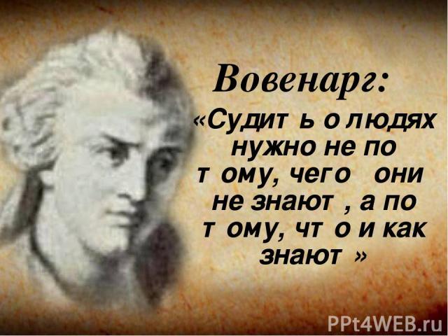 Вовенарг: «Судить о людях нужно не по тому, чего они не знают, а по тому, что и как знают»
