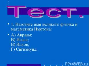 1.Назовите имя великого физика и математика Ньютона: А) Авраам; Б) Исаак; В) Иа