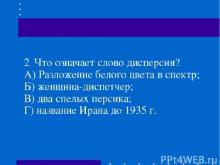 2.Что означает слово дисперсия? А) Разложение белого цвета в спектр; Б) женщина