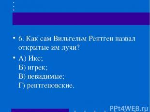 6.Как сам Вильгельм Рентген назвал открытые им лучи? А) Икс; Б) игрек; В) невид