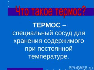ТЕРМОС – специальный сосуд для хранения содержимого при постоянной температуре.