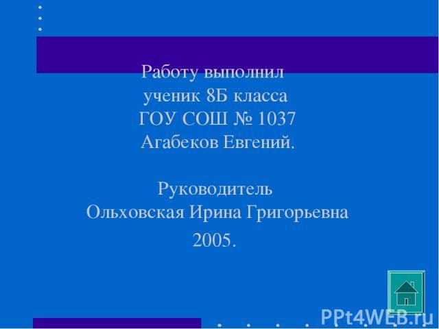 Работу выполнил ученик 8Б класса ГОУ СОШ № 1037 Агабеков Евгений. Руководитель Ольховская Ирина Григорьевна 2005.