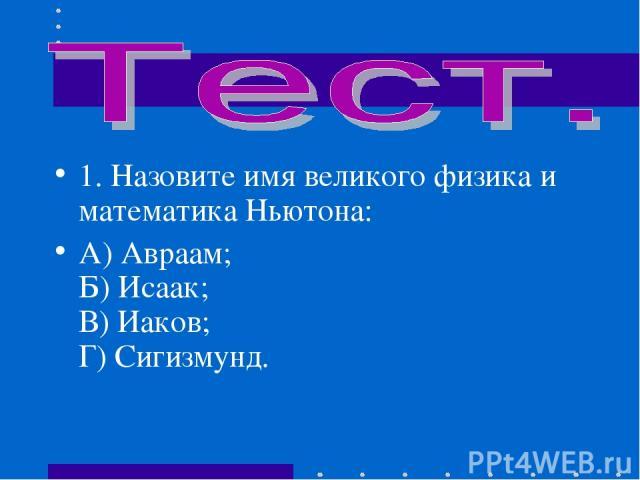 1.Назовите имя великого физика и математика Ньютона: А) Авраам; Б) Исаак; В) Иаков; Г) Сигизмунд.