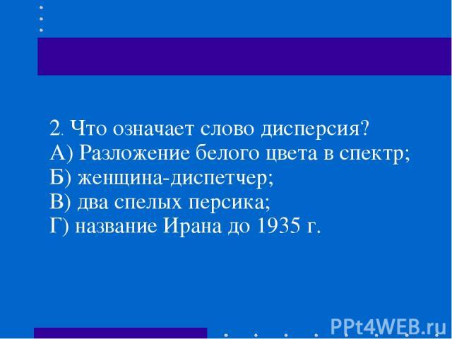 2.Что означает слово дисперсия? А) Разложение белого цвета в спектр; Б) женщина-диспетчер; В) два спелых персика; Г)название Ирана до 1935 г.