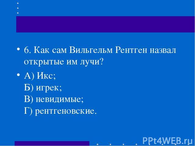 6.Как сам Вильгельм Рентген назвал открытые им лучи? А) Икс; Б) игрек; В) невидимые; Г) рентгеновские.